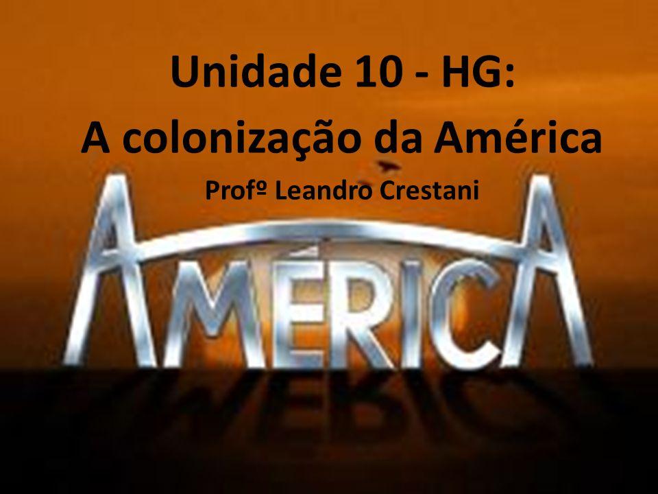 Profº Leandro Unidade 10: A colonização da América Unidade 10 - HG: A colonização da América Profº Leandro Crestani