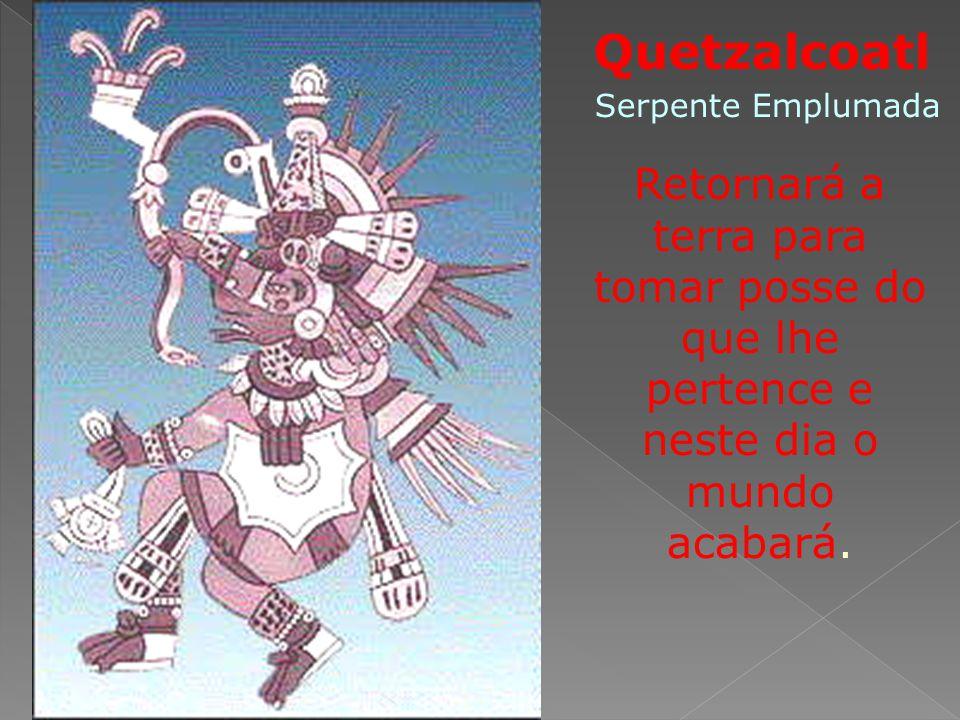 Quetzalcoatl Retornará a terra para tomar posse do que lhe pertence e neste dia o mundo acabará. Serpente Emplumada