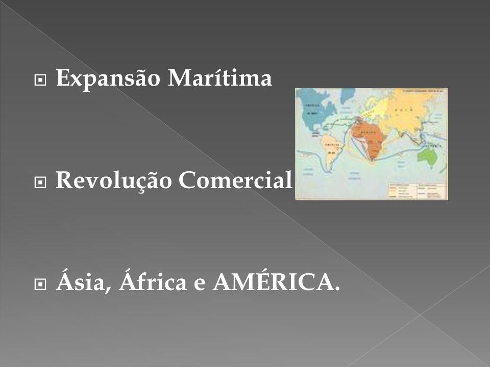 Expansão Marítima Revolução Comercial Ásia, África e AMÉRICA.