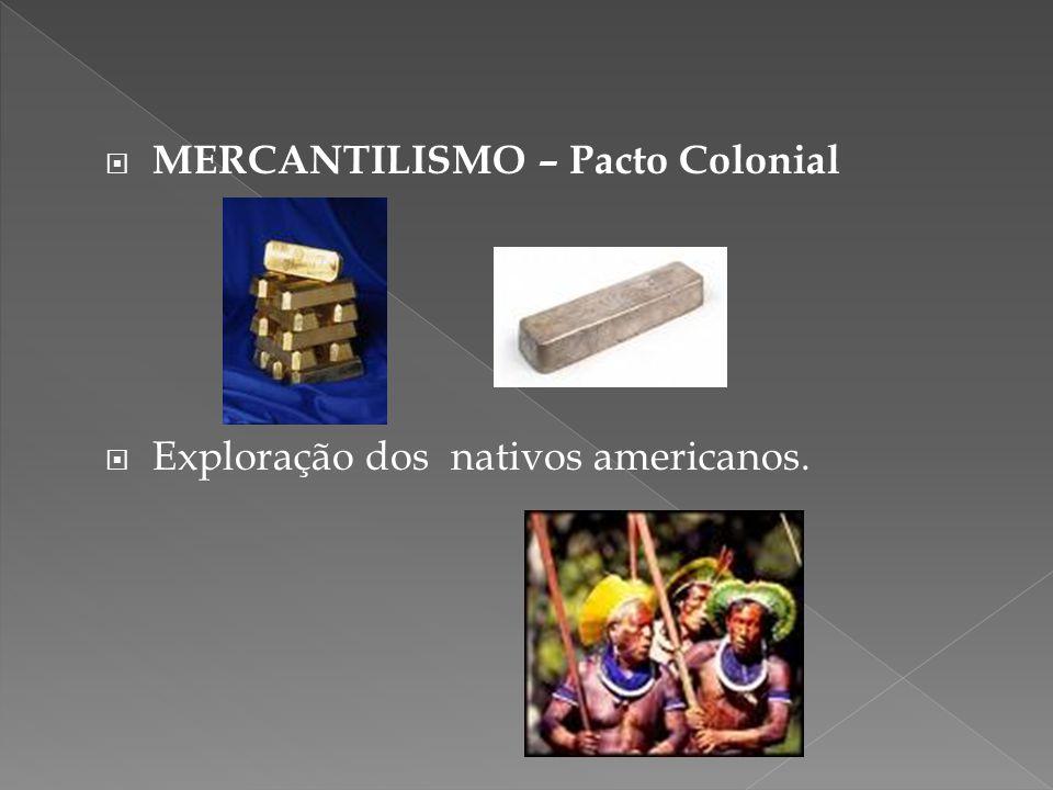 MERCANTILISMO – Pacto Colonial Exploração dos nativos americanos.