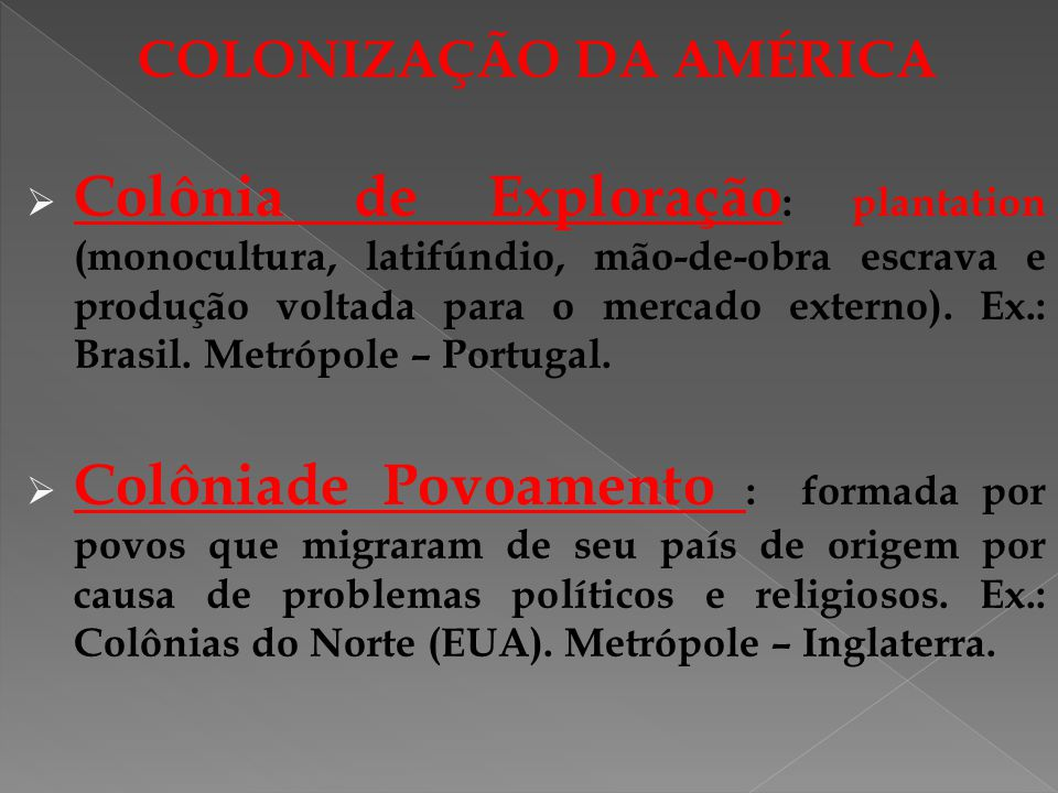 COLONIZAÇÃO DA AMÉRICA Colônia de Exploração : plantation (monocultura, latifúndio, mão-de-obra escrava e produção voltada para o mercado externo). Ex