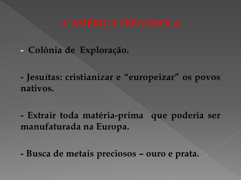 A AMÉRICA ESPANHOLA - Colônia de Exploração. - Jesuítas: cristianizar e europeizar os povos nativos. - Extrair toda matéria-prima que poderia ser manu