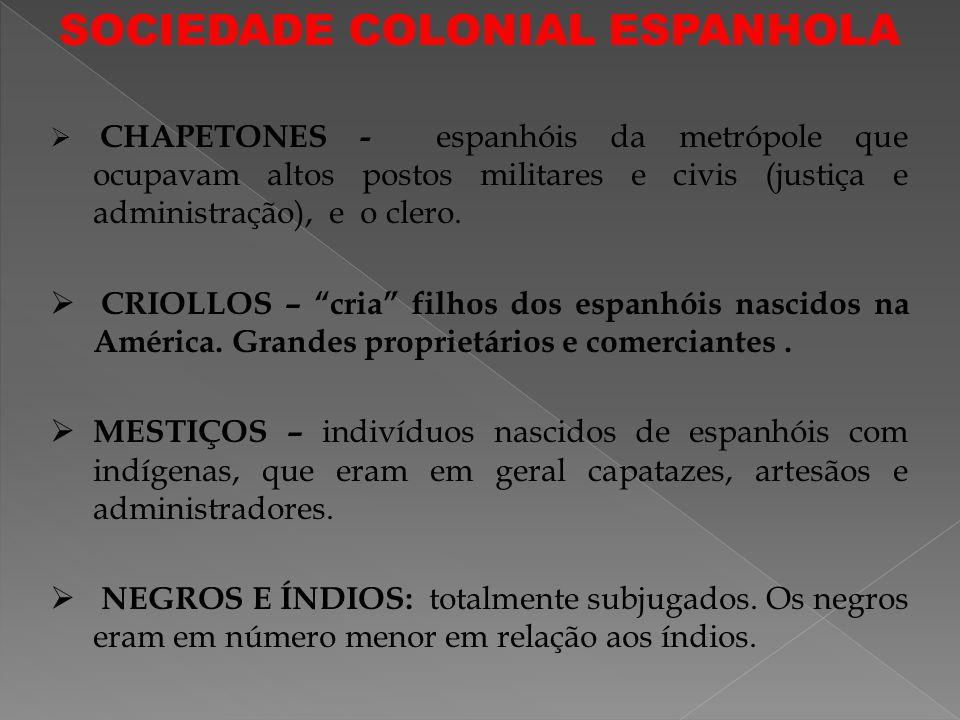 SOCIEDADE COLONIAL ESPANHOLA CHAPETONES - espanhóis da metrópole que ocupavam altos postos militares e civis (justiça e administração), e o clero.