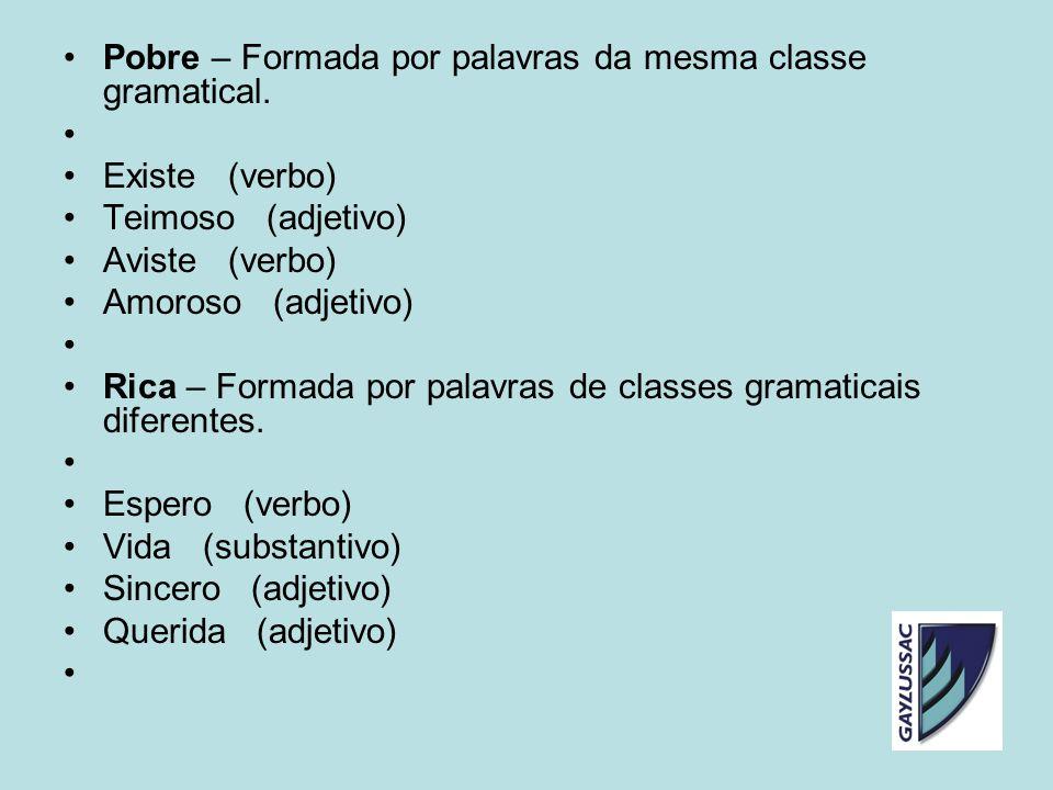 Pobre – Formada por palavras da mesma classe gramatical. Existe (verbo) Teimoso (adjetivo) Aviste (verbo) Amoroso (adjetivo) Rica – Formada por palavr