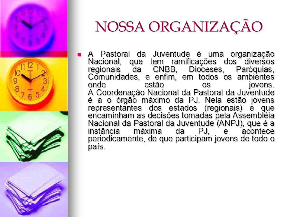 NOSSA ORGANIZAÇÃO A Pastoral da Juventude é uma organização Nacional, que tem ramificações dos diversos regionais da CNBB, Dioceses, Paróquias, Comuni