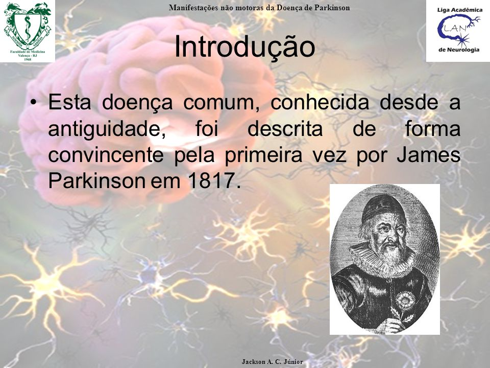 Introdução Esta doença comum, conhecida desde a antiguidade, foi descrita de forma convincente pela primeira vez por James Parkinson em 1817.