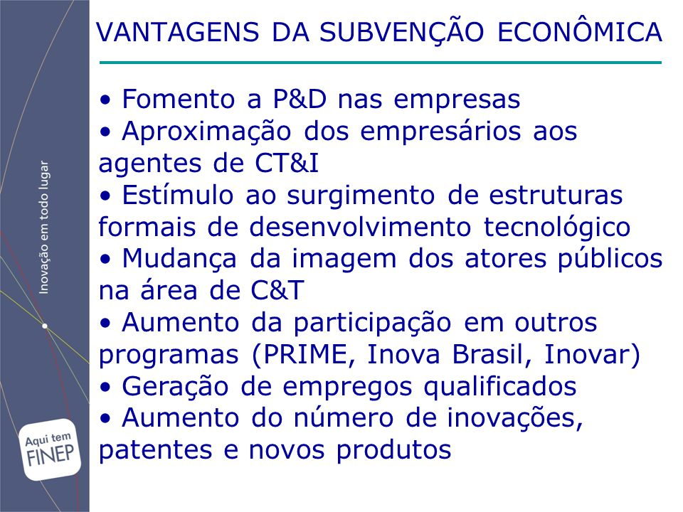 VANTAGENS DA SUBVENÇÃO ECONÔMICA Fomento a P&D nas empresas Aproximação dos empresários aos agentes de CT&I Estímulo ao surgimento de estruturas formais de desenvolvimento tecnológico Mudança da imagem dos atores públicos na área de C&T Aumento da participação em outros programas (PRIME, Inova Brasil, Inovar) Geração de empregos qualificados Aumento do número de inovações, patentes e novos produtos