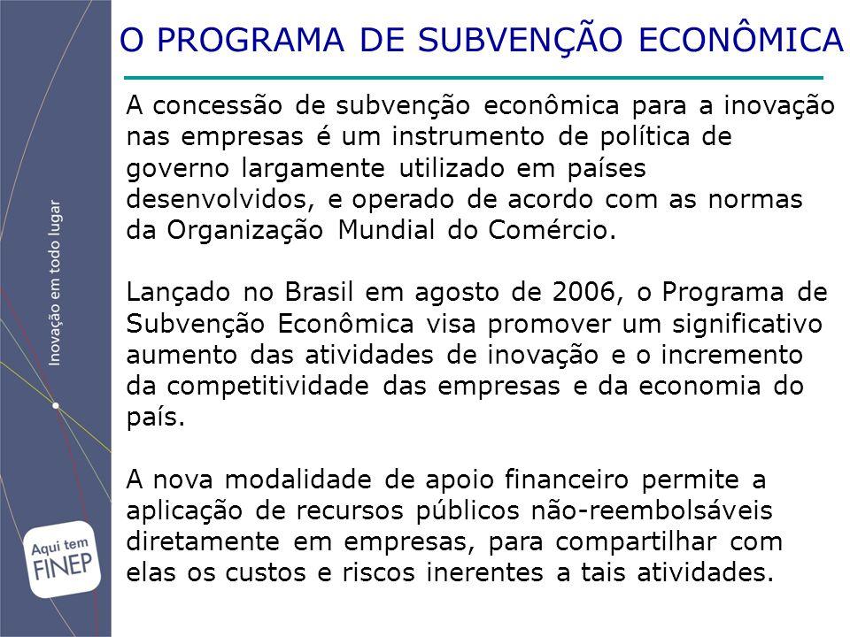 O PROGRAMA DE SUBVENÇÃO ECONÔMICA A concessão de subvenção econômica para a inovação nas empresas é um instrumento de política de governo largamente utilizado em países desenvolvidos, e operado de acordo com as normas da Organização Mundial do Comércio.