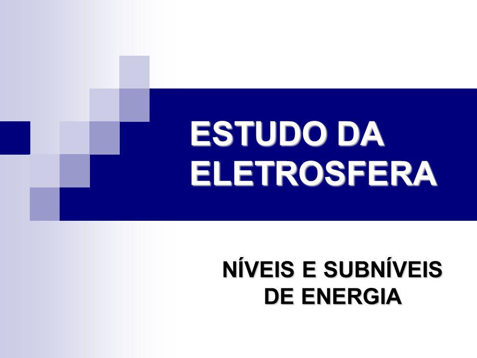 ESTUDO DA ELETROSFERA NÍVEIS E SUBNÍVEIS DE ENERGIA
