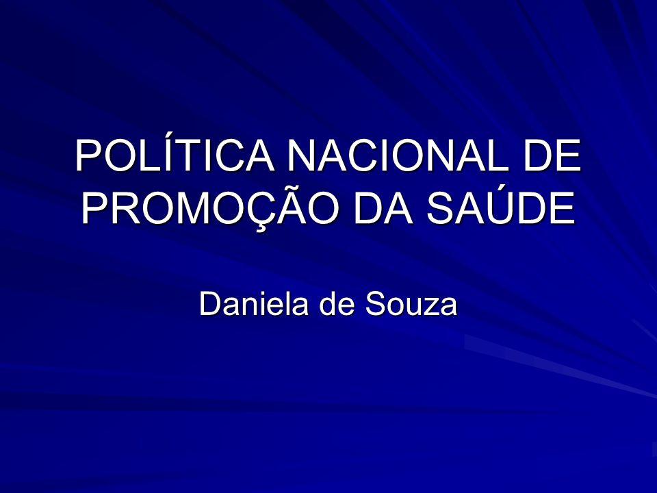 POLÍTICA NACIONAL DE PROMOÇÃO DA SAÚDE Daniela de Souza