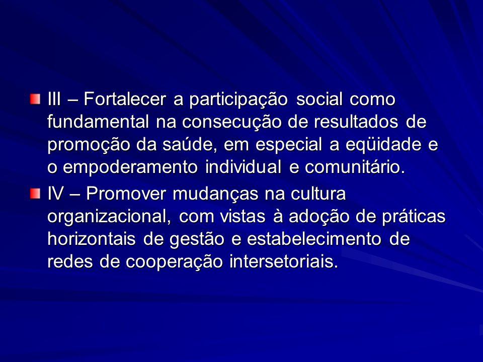 III – Fortalecer a participação social como fundamental na consecução de resultados de promoção da saúde, em especial a eqüidade e o empoderamento ind