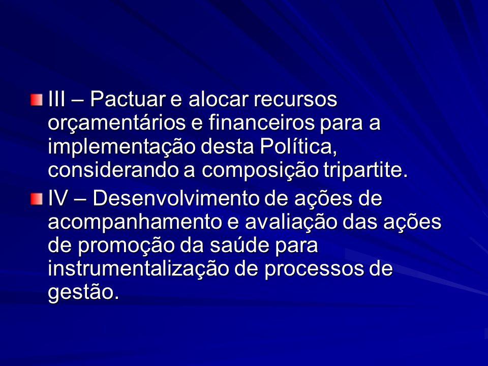 III – Pactuar e alocar recursos orçamentários e financeiros para a implementação desta Política, considerando a composição tripartite. IV – Desenvolvi