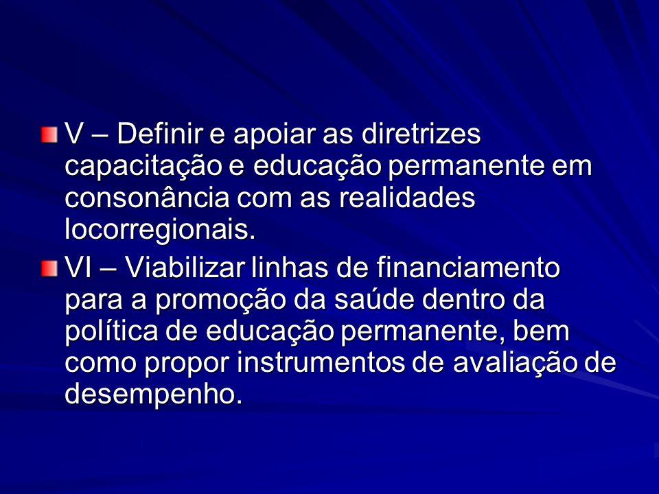 V – Definir e apoiar as diretrizes capacitação e educação permanente em consonância com as realidades locorregionais. VI – Viabilizar linhas de financ