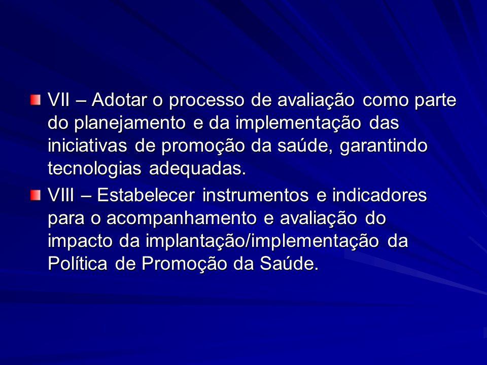 VII – Adotar o processo de avaliação como parte do planejamento e da implementação das iniciativas de promoção da saúde, garantindo tecnologias adequa