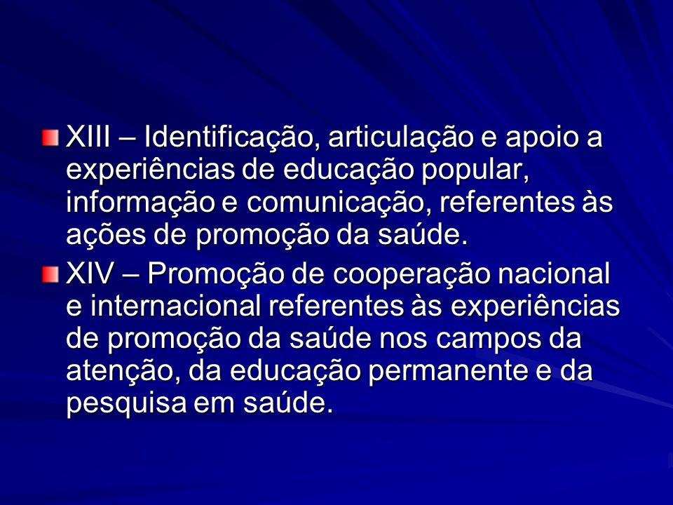 XIII – Identificação, articulação e apoio a experiências de educação popular, informação e comunicação, referentes às ações de promoção da saúde. XIV