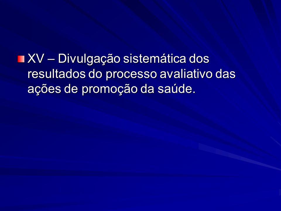XV – Divulgação sistemática dos resultados do processo avaliativo das ações de promoção da saúde.