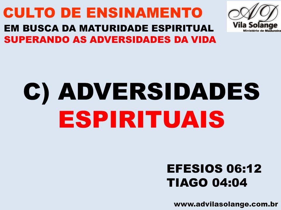 www.advilasolange.com.br C) ADVERSIDADES ESPIRITUAIS CULTO DE ENSINAMENTO EM BUSCA DA MATURIDADE ESPIRITUAL SUPERANDO AS ADVERSIDADES DA VIDA EFESIOS 06:12 TIAGO 04:04
