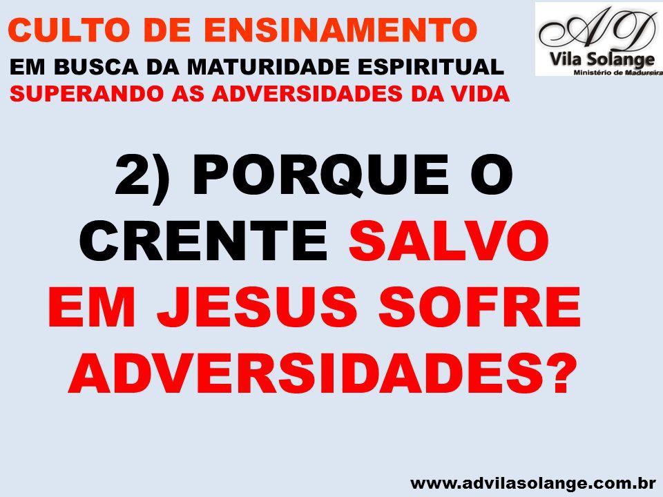 www.advilasolange.com.br 2) PORQUE O CRENTE SALVO EM JESUS SOFRE ADVERSIDADES? CULTO DE ENSINAMENTO EM BUSCA DA MATURIDADE ESPIRITUAL SUPERANDO AS ADV