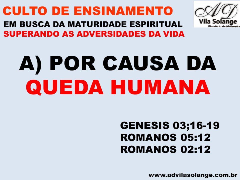 www.advilasolange.com.br A)POR CAUSA DA QUEDA HUMANA CULTO DE ENSINAMENTO EM BUSCA DA MATURIDADE ESPIRITUAL SUPERANDO AS ADVERSIDADES DA VIDA GENESIS 03;16-19 ROMANOS 05:12 ROMANOS 02:12