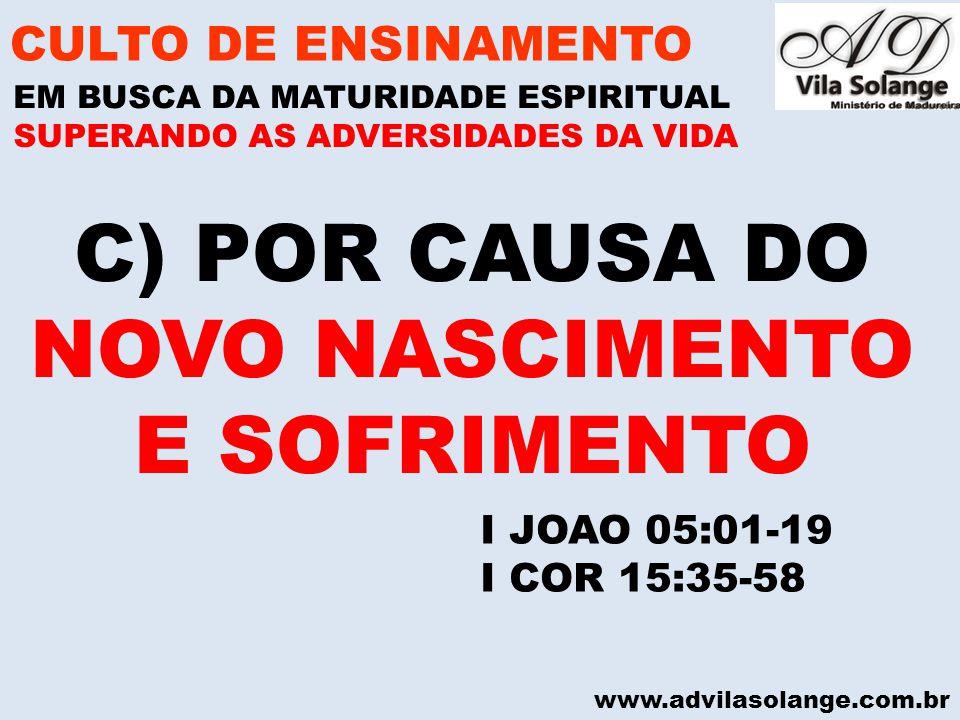 www.advilasolange.com.br C) POR CAUSA DO NOVO NASCIMENTO E SOFRIMENTO CULTO DE ENSINAMENTO EM BUSCA DA MATURIDADE ESPIRITUAL SUPERANDO AS ADVERSIDADES DA VIDA I JOAO 05:01-19 I COR 15:35-58