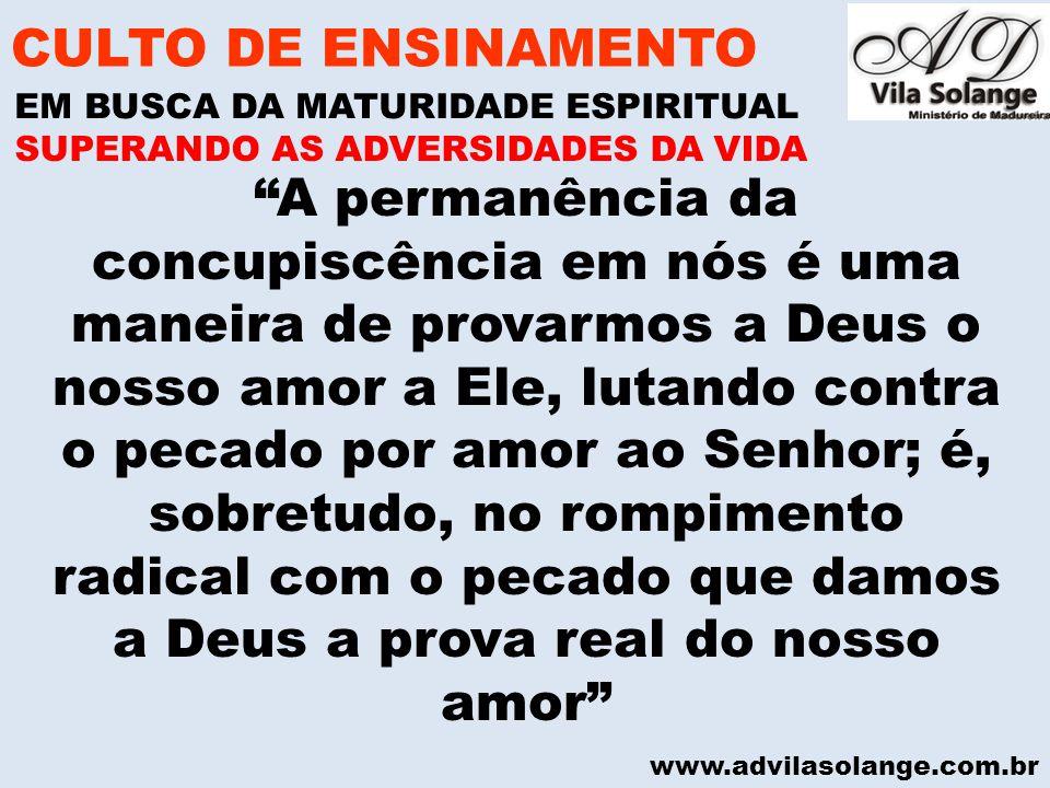 www.advilasolange.com.br CULTO DE ENSINAMENTO EM BUSCA DA MATURIDADE ESPIRITUAL SUPERANDO AS ADVERSIDADES DA VIDA A permanência da concupiscência em n