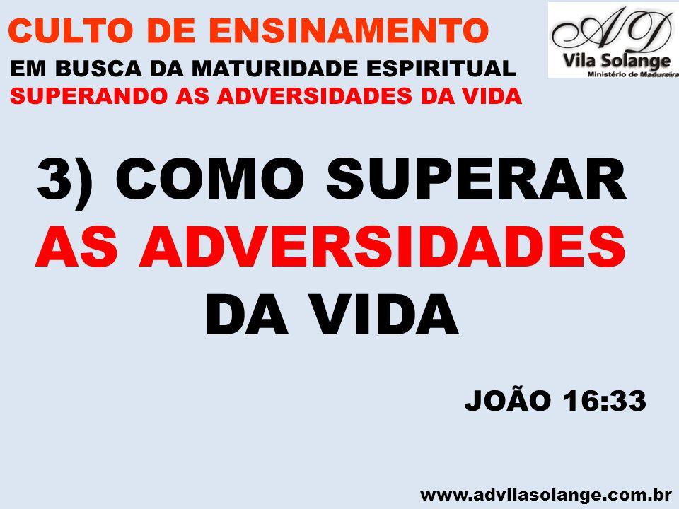 www.advilasolange.com.br 3) COMO SUPERAR AS ADVERSIDADES DA VIDA CULTO DE ENSINAMENTO EM BUSCA DA MATURIDADE ESPIRITUAL SUPERANDO AS ADVERSIDADES DA V