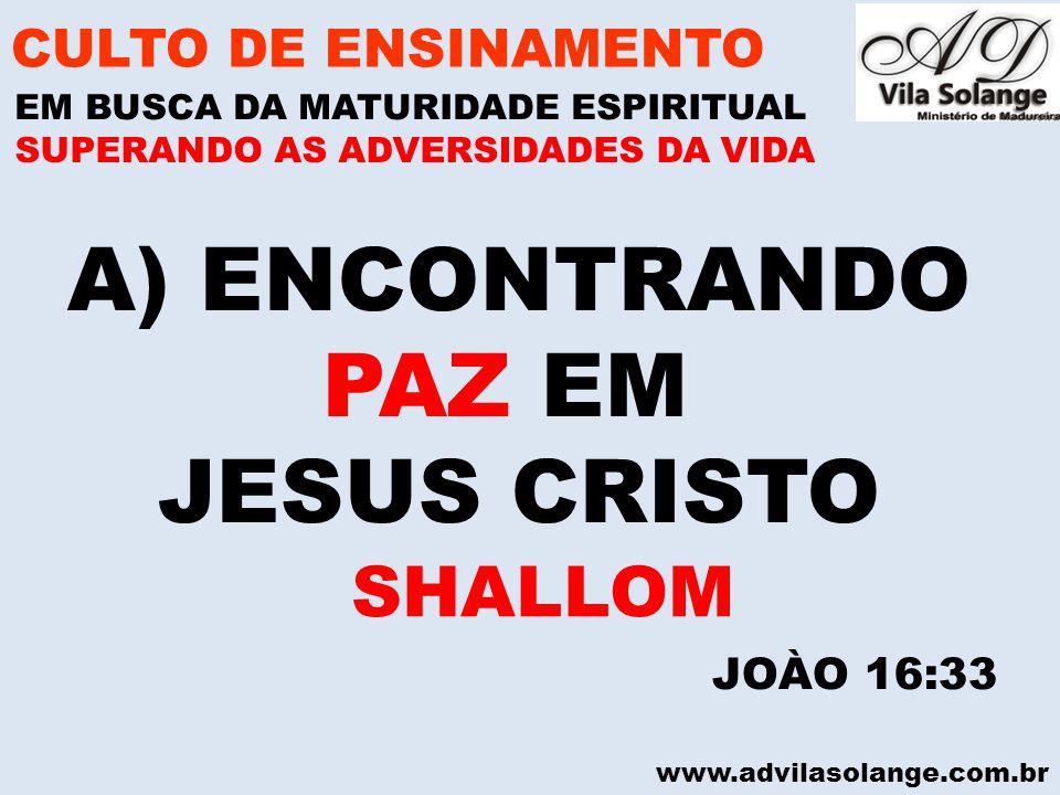 www.advilasolange.com.br A)ENCONTRANDO PAZ EM JESUS CRISTO CULTO DE ENSINAMENTO EM BUSCA DA MATURIDADE ESPIRITUAL SUPERANDO AS ADVERSIDADES DA VIDA JOÀO 16:33 SHALLOM