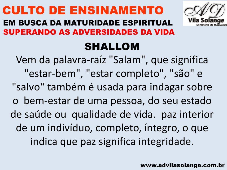 www.advilasolange.com.br SHALLOM Vem da palavra-raíz Salam , que significa estar-bem , estar completo , são e salvo também é usada para indagar sobre o bem-estar de uma pessoa, do seu estado de saúde ou qualidade de vida.