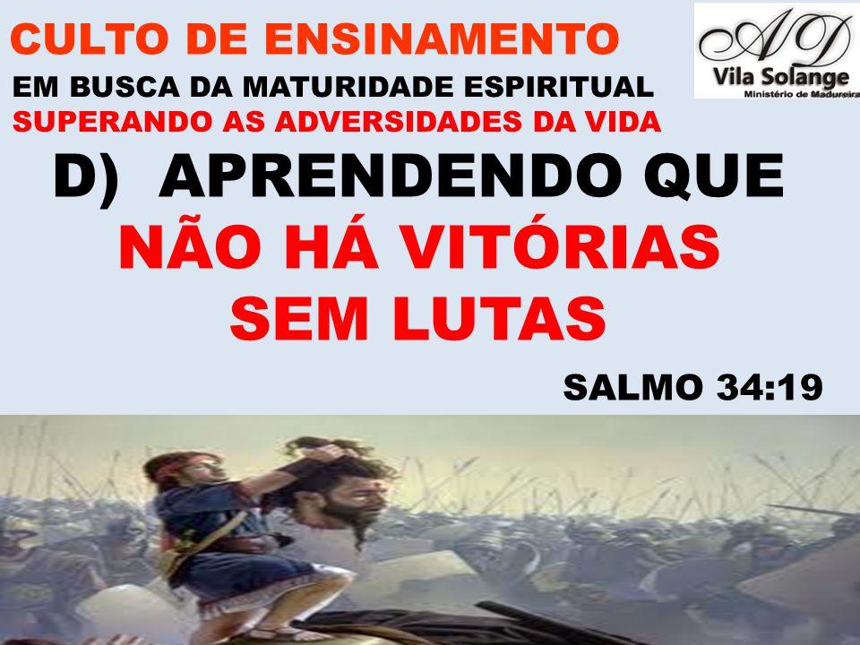www.advilasolange.com.br D)APRENDENDO QUE NÃO HÁ VITÓRIAS SEM LUTAS CULTO DE ENSINAMENTO EM BUSCA DA MATURIDADE ESPIRITUAL SUPERANDO AS ADVERSIDADES D