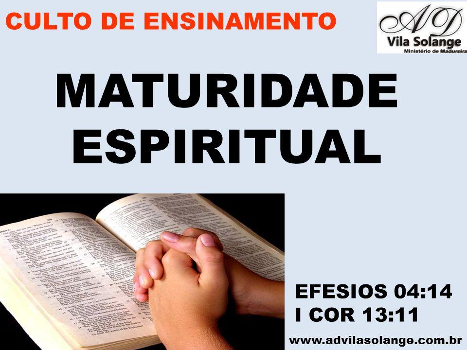 www.advilasolange.com.br MATURIDADE ESPIRITUAL EFESIOS 04:14 I COR 13:11 CULTO DE ENSINAMENTO