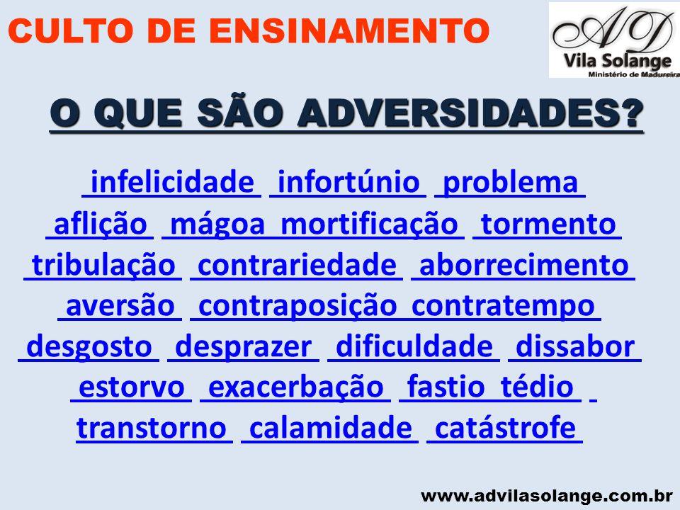www.advilasolange.com.br O QUE SÃO ADVERSIDADES? CULTO DE ENSINAMENTO infelicidade infortúnio problema infelicidade infortúnio problema aflição mágoa