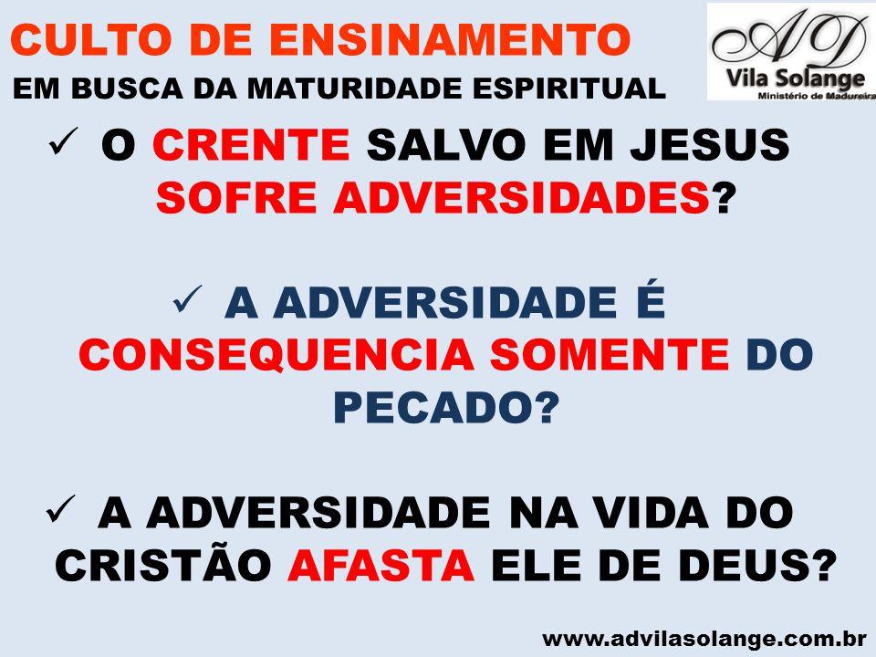 www.advilasolange.com.br O CRENTE SALVO EM JESUS SOFRE ADVERSIDADES? A ADVERSIDADE É CONSEQUENCIA SOMENTE DO PECADO? A ADVERSIDADE NA VIDA DO CRISTÃO