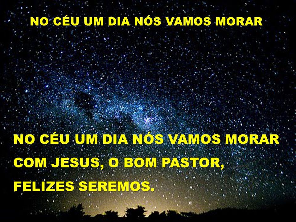 NO CÉU UM DIA NÓS VAMOS MORAR COM JESUS, O BOM PASTOR, FELIZES SEREMOS. NO CÉU UM DIA NÓS VAMOS MORAR