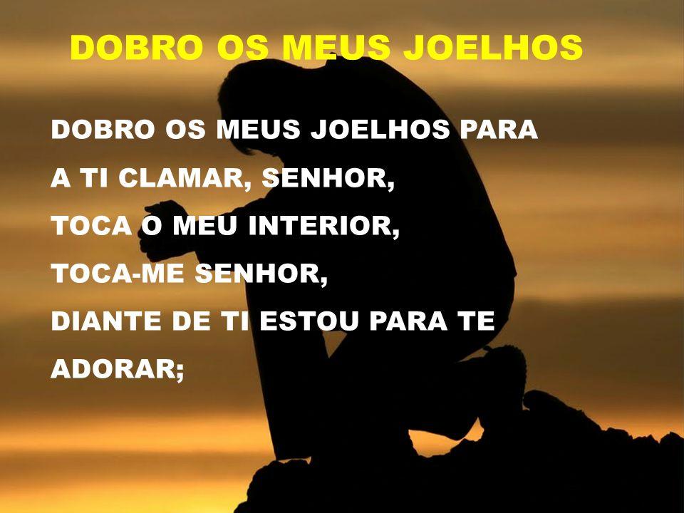 DOBRO OS MEUS JOELHOS PARA A TI CLAMAR, SENHOR, TOCA O MEU INTERIOR, TOCA-ME SENHOR, DIANTE DE TI ESTOU PARA TE ADORAR; DOBRO OS MEUS JOELHOS