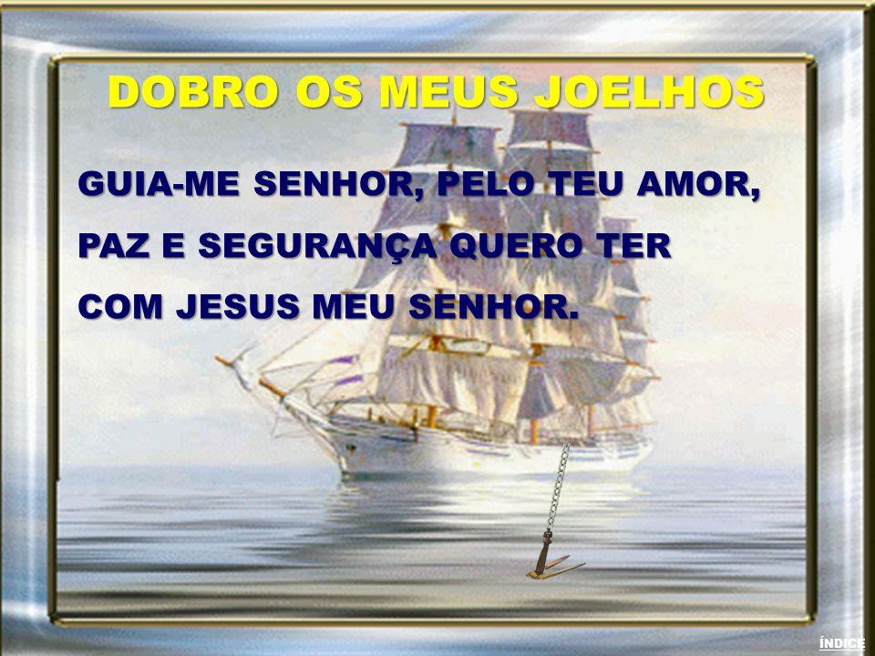 GUIA-ME SENHOR, PELO TEU AMOR, PAZ E SEGURANÇA QUERO TER COM JESUS MEU SENHOR. DOBRO OS MEUS JOELHOS ÍNDICE