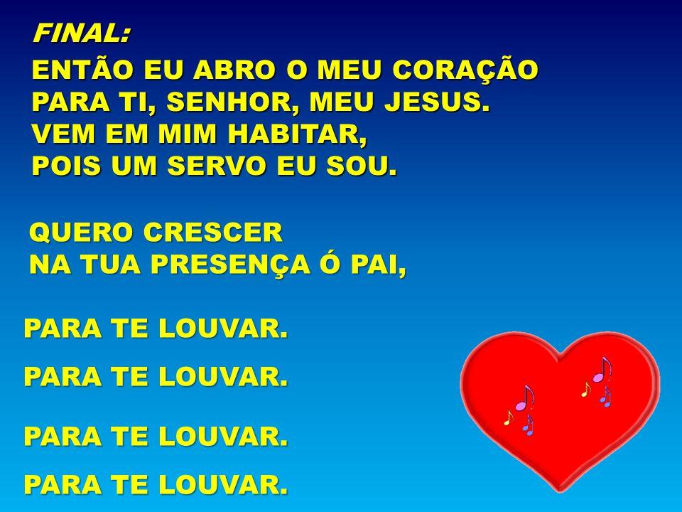 FINAL: ENTÃO EU ABRO O MEU CORAÇÃO PARA TI, SENHOR, MEU JESUS. VEM EM MIM HABITAR, POIS UM SERVO EU SOU. QUERO CRESCER NA TUA PRESENÇA Ó PAI, PARA TE