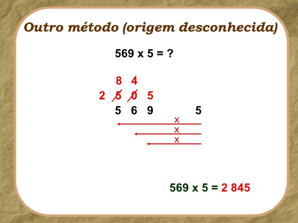 569 x 5 = ? 5 6 9 5 2 50 8 5 4 569 x 5 = 2 845 x x x Outro método (origem desconhecida)