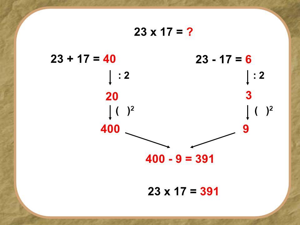 23 x 17 = ? 23 + 17 = 40 23 - 17 = 6 : 2 20 3 ( ) 2 400 9 400 - 9 = 391 23 x 17 = 391
