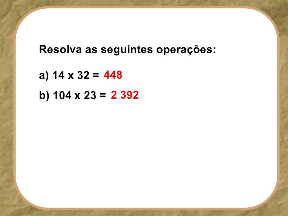 a) 14 x 32 = b) 104 x 23 = Resolva as seguintes operações: 2 392 448