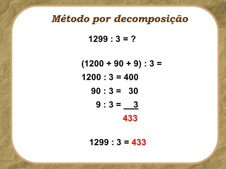 (1200 + 90 + 9) : 3 = 1200 : 3 = 400 90 : 3 = 30 9 : 3 = 3 433 Método por decomposição 1299 : 3 = ? 1299 : 3 = 433