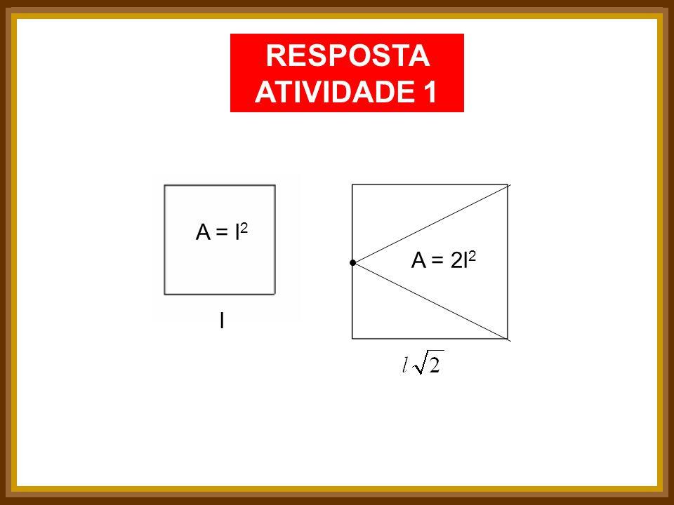 RESPOSTA ATIVIDADE 1 A = l 2 A = 2l 2 l