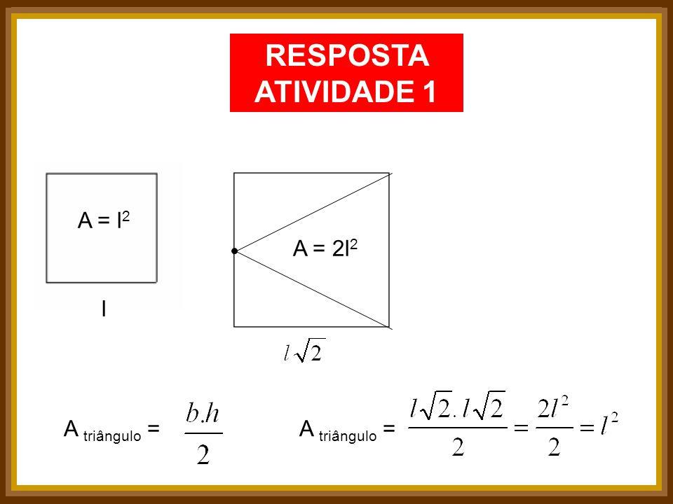 RESPOSTA ATIVIDADE 1 A = l 2 A = 2l 2 l A triângulo =