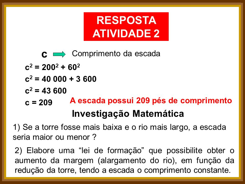 RESPOSTA ATIVIDADE 2 Comprimento da escada c c 2 = 200 2 + 60 2 c 2 = 40 000 + 3 600 c 2 = 43 600 c = 209 A escada possui 209 pés de comprimento Inves