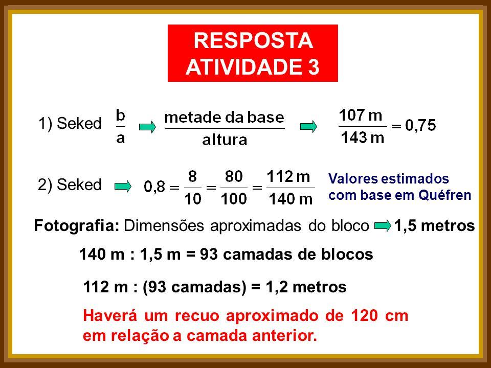 RESPOSTA ATIVIDADE 3 1) Seked2) Seked Valores estimados com base em Quéfren Fotografia:Dimensões aproximadas do bloco1,5 metros 140 m : 1,5 m = 93 cam