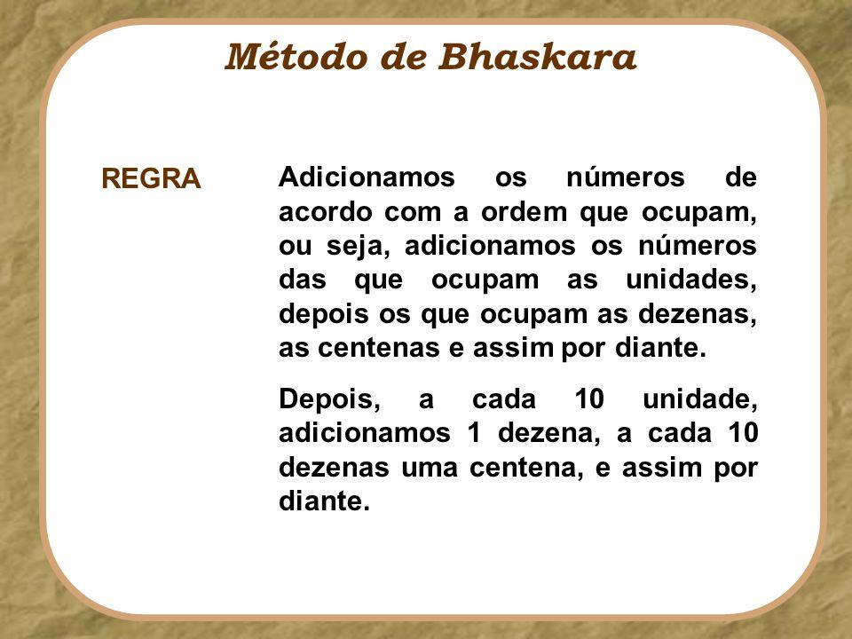 Método de Bhaskara Adicionamos os números de acordo com a ordem que ocupam, ou seja, adicionamos os números das que ocupam as unidades, depois os que