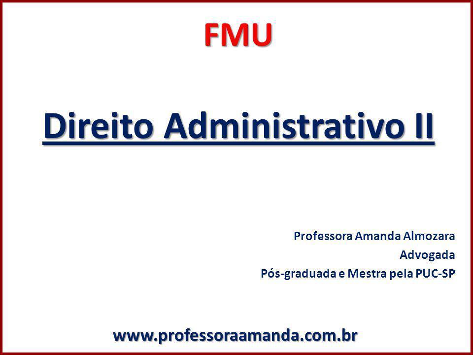 FMU Direito Administrativo II Professora Amanda Almozara Advogada Pós-graduada e Mestra pela PUC-SPwww.professoraamanda.com.br