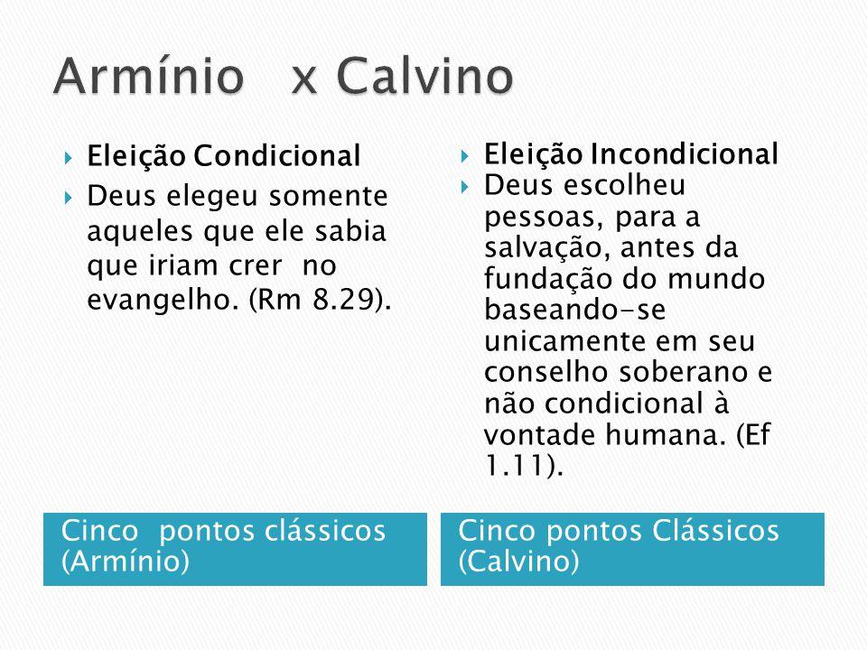 Cinco pontos clássicos (Arminio) Cinco pontos Clássicos (Calvino) Livre Arbítrio a vontade do homem é livre para escolher ou não a Palavra de Deus. A