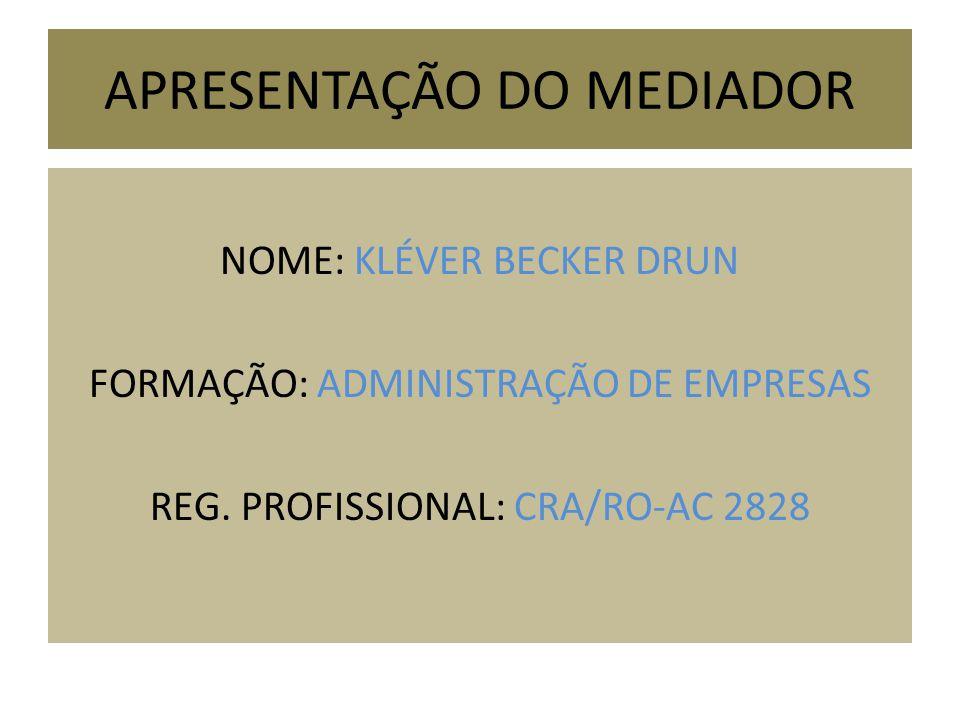 APRESENTAÇÃO DO MEDIADOR NOME: KLÉVER BECKER DRUN FORMAÇÃO: ADMINISTRAÇÃO DE EMPRESAS REG. PROFISSIONAL: CRA/RO-AC 2828