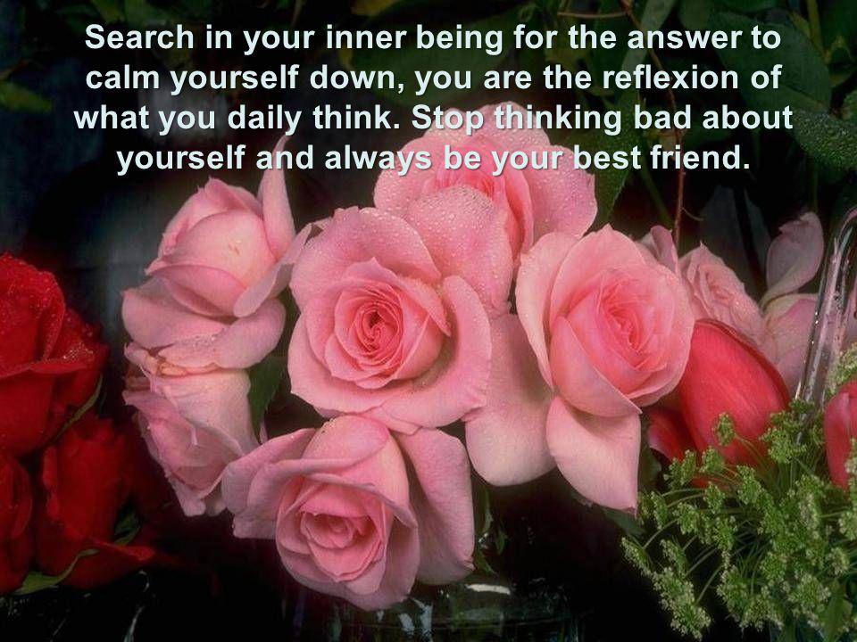 busca em teu interior a resposta para acalmar-te, você é reflexo do que pensas diariamente. Pare de pensar mal de você mesmo(a), e seja seu melhor ami