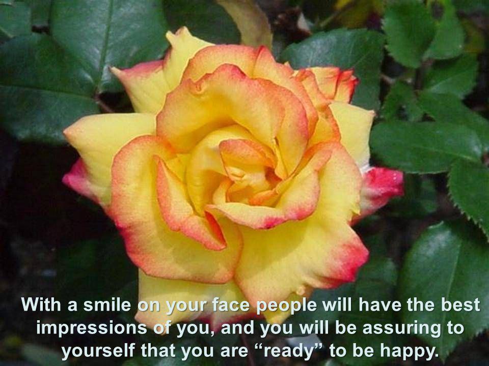 Com um sorriso no rosto as pessoas terão as melhores impressões de você, e você estará afirmando para você mesmo, que está